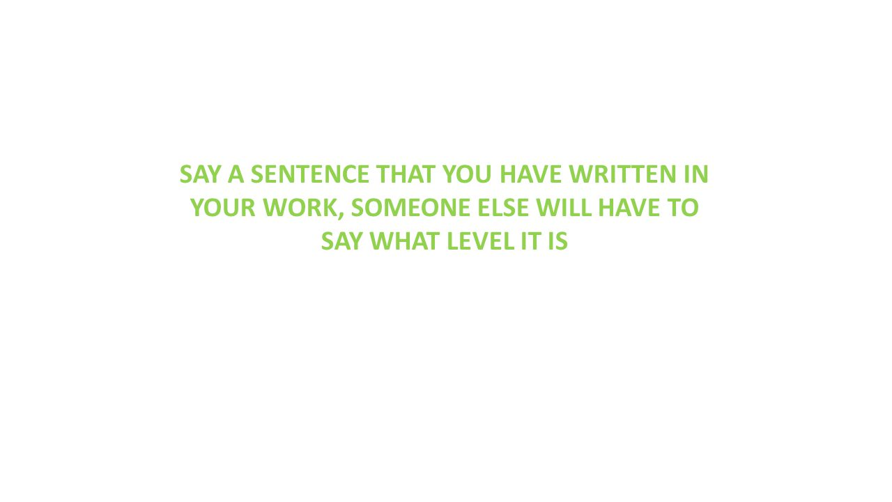 SAY A SENTENCE THAT YOU HAVE WRITTEN IN YOUR WORK, SOMEONE ELSE WILL HAVE TO SAY WHAT LEVEL IT IS