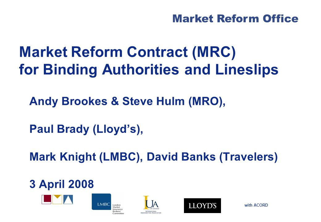 Market Reform Office with ACORD Market Reform Contract (MRC) for Binding Authorities and Lineslips Andy Brookes & Steve Hulm (MRO), Paul Brady (Lloyd's), Mark Knight (LMBC), David Banks (Travelers) 3 April 2008
