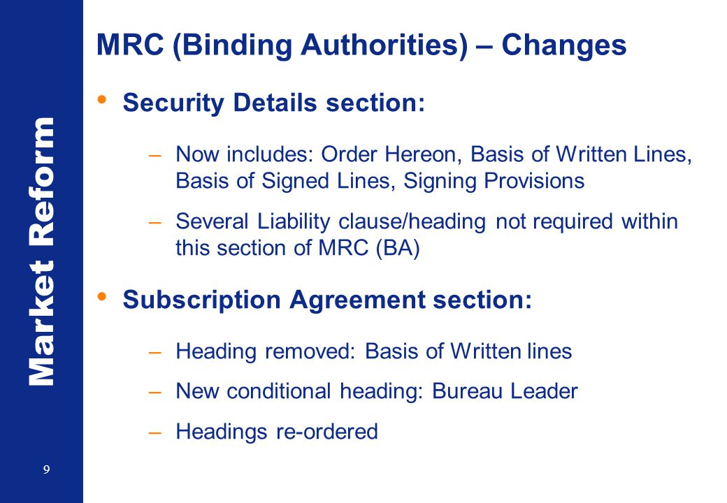 Market Reform 9 MRC (Binding Authorities) – Changes Security Details section: –Now includes: Order Hereon, Basis of Written Lines, Basis of Signed Lin