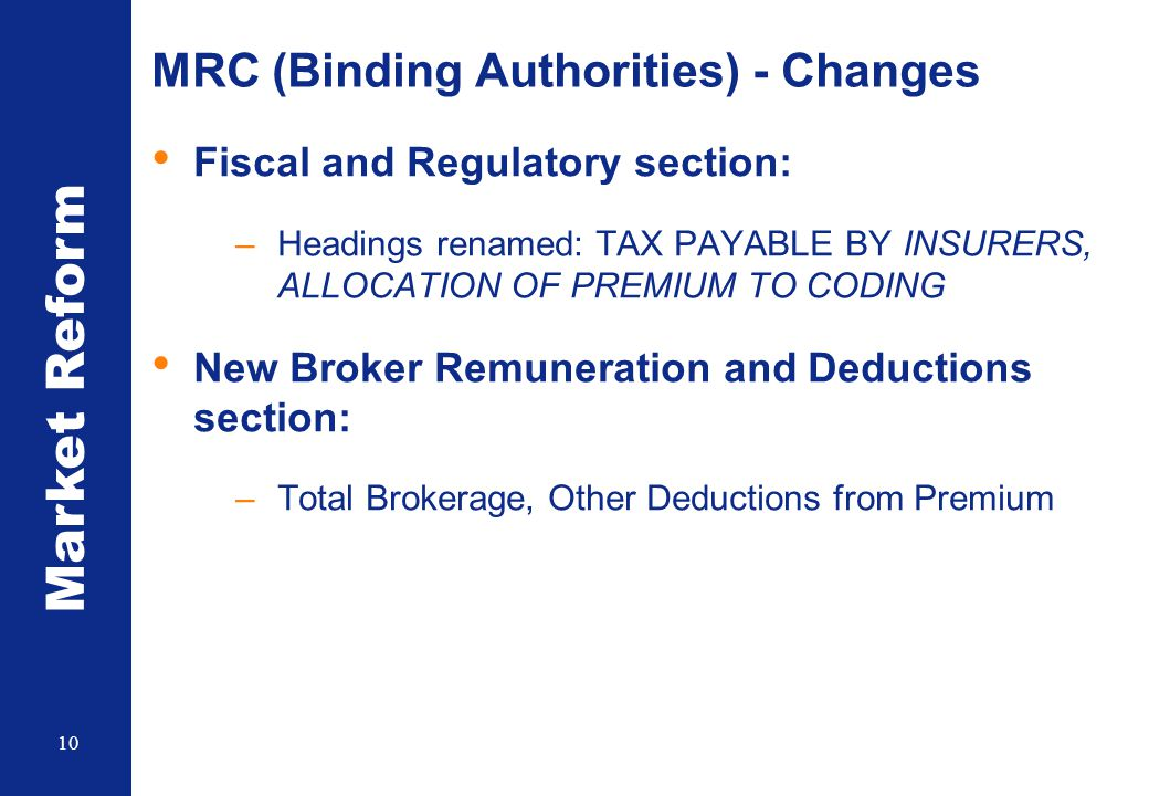 Market Reform 10 MRC (Binding Authorities) - Changes Fiscal and Regulatory section: –Headings renamed: TAX PAYABLE BY INSURERS, ALLOCATION OF PREMIUM TO CODING New Broker Remuneration and Deductions section: –Total Brokerage, Other Deductions from Premium