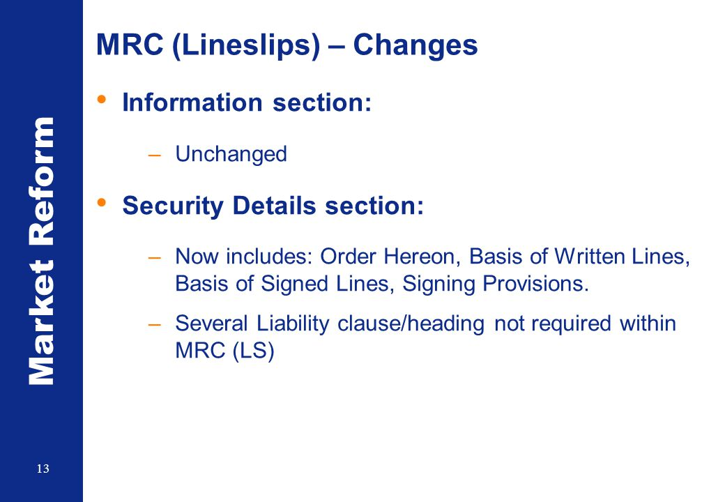 Market Reform 13 MRC (Lineslips) – Changes Information section: –Unchanged Security Details section: –Now includes: Order Hereon, Basis of Written Lines, Basis of Signed Lines, Signing Provisions.