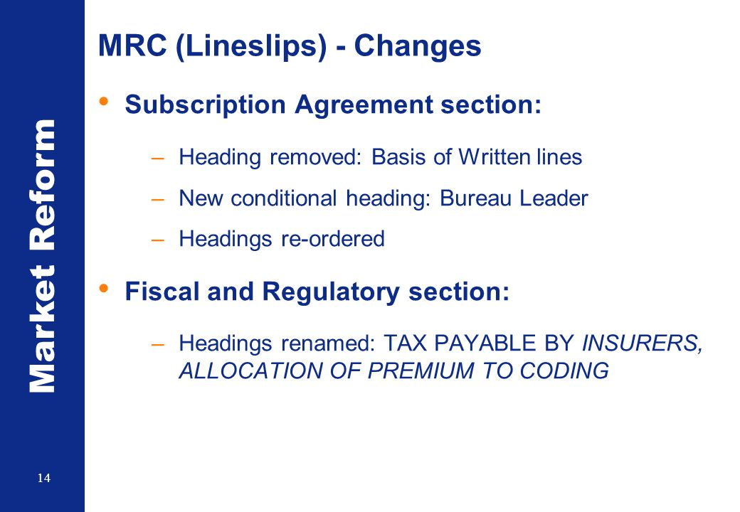 Market Reform 14 MRC (Lineslips) - Changes Subscription Agreement section: –Heading removed: Basis of Written lines –New conditional heading: Bureau L