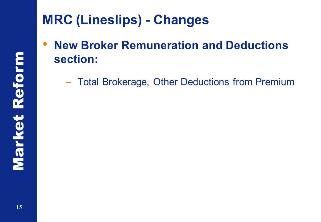 Market Reform 15 MRC (Lineslips) - Changes New Broker Remuneration and Deductions section: –Total Brokerage, Other Deductions from Premium