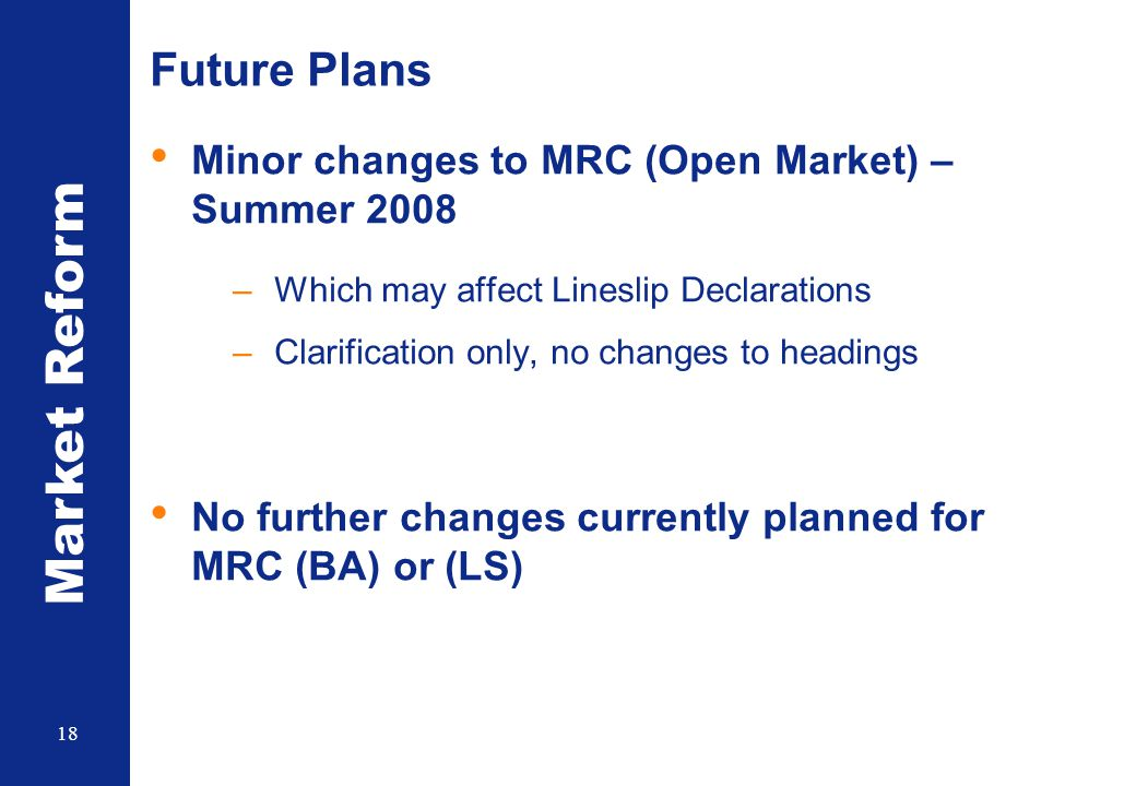 Market Reform 18 Future Plans Minor changes to MRC (Open Market) – Summer 2008 –Which may affect Lineslip Declarations –Clarification only, no changes