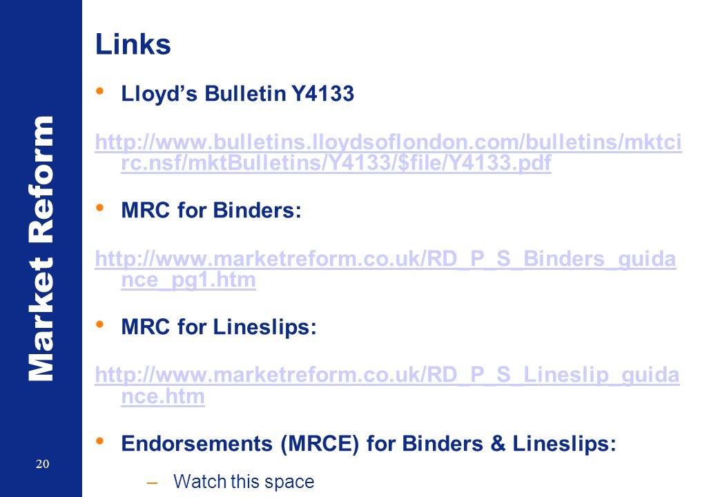 Market Reform 20 Links Lloyd's Bulletin Y4133 http://www.bulletins.lloydsoflondon.com/bulletins/mktci rc.nsf/mktBulletins/Y4133/$file/Y4133.pdf MRC for Binders: http://www.marketreform.co.uk/RD_P_S_Binders_guida nce_pg1.htm MRC for Lineslips: http://www.marketreform.co.uk/RD_P_S_Lineslip_guida nce.htm Endorsements (MRCE) for Binders & Lineslips: –Watch this space