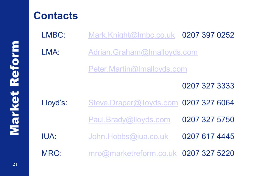 Market Reform 21 Contacts LMBC: Mark.Knight@lmbc.co.uk 0207 397 0252Mark.Knight@lmbc.co.uk LMA:Adrian.Graham@lmalloyds.comAdrian.Graham@lmalloyds.com Peter.Martin@lmalloyds.com 0207 327 3333 Lloyd's:Steve.Draper@lloyds.com0207 327 6064Steve.Draper@lloyds.com Paul.Brady@lloyds.comPaul.Brady@lloyds.com 0207 327 5750 IUA:John.Hobbs@iua.co.uk0207 617 4445John.Hobbs@iua.co.uk MRO:mro@marketreform.co.uk 0207 327 5220mro@marketreform.co.uk