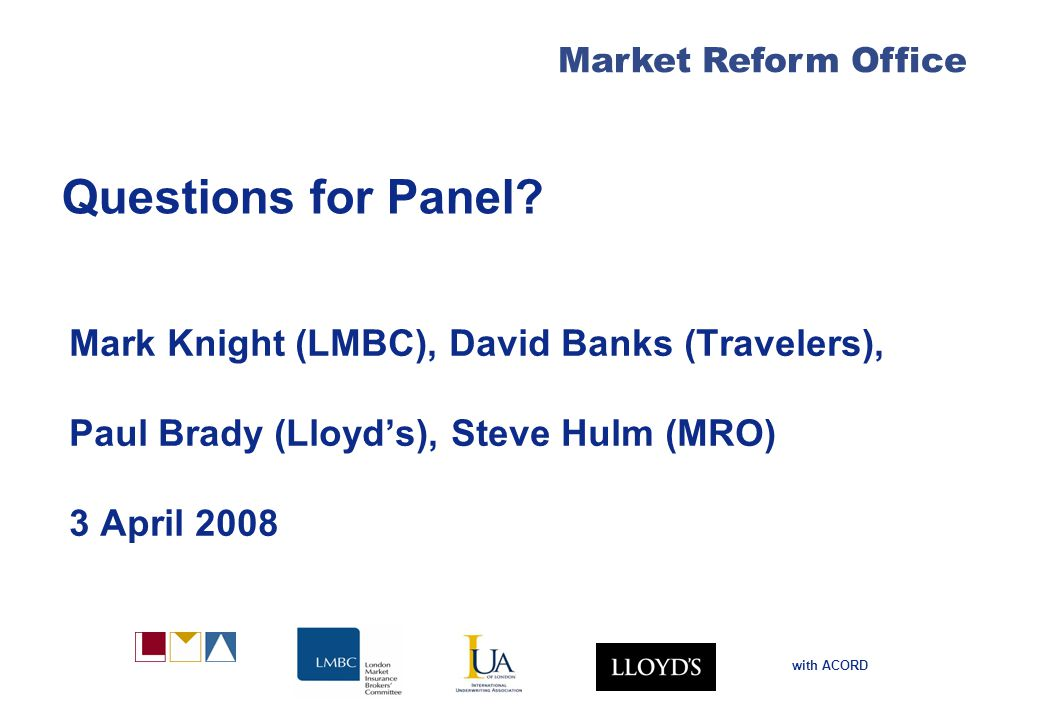 Market Reform Office with ACORD Questions for Panel? Mark Knight (LMBC), David Banks (Travelers), Paul Brady (Lloyd's), Steve Hulm (MRO) 3 April 2008