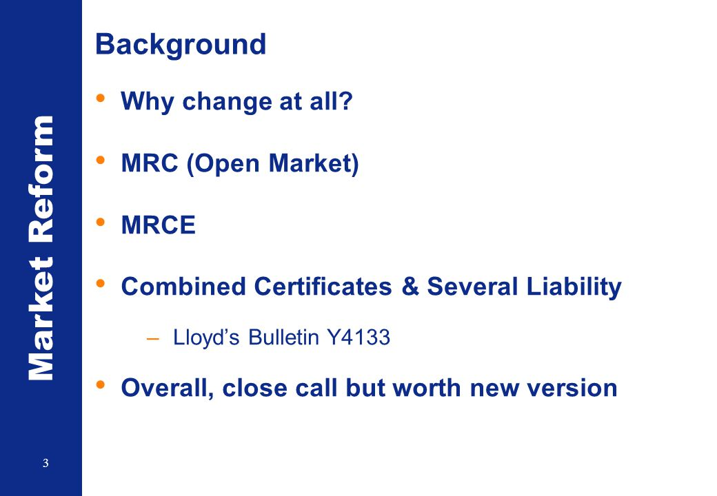 Market Reform 3 Background Why change at all? MRC (Open Market) MRCE Combined Certificates & Several Liability –Lloyd's Bulletin Y4133 Overall, close