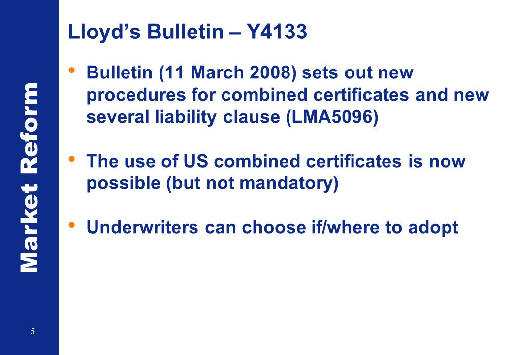 Market Reform 5 Lloyd's Bulletin – Y4133 Bulletin (11 March 2008) sets out new procedures for combined certificates and new several liability clause (LMA5096) The use of US combined certificates is now possible (but not mandatory) Underwriters can choose if/where to adopt