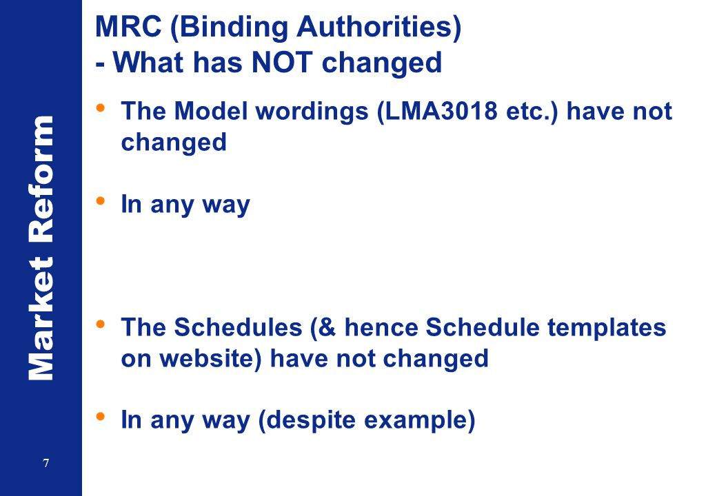 Market Reform 7 MRC (Binding Authorities) - What has NOT changed The Model wordings (LMA3018 etc.) have not changed In any way The Schedules (& hence