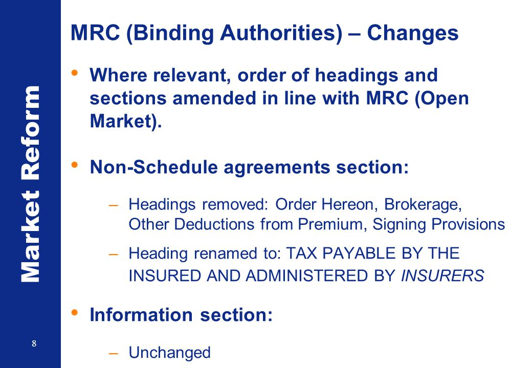 Market Reform 8 MRC (Binding Authorities) – Changes Where relevant, order of headings and sections amended in line with MRC (Open Market). Non-Schedul