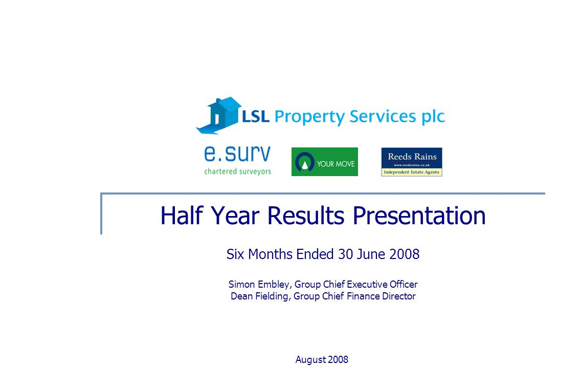August 2008 Half Year Results Presentation Six Months Ended 30 June 2008 Simon Embley, Group Chief Executive Officer Dean Fielding, Group Chief Finance Director