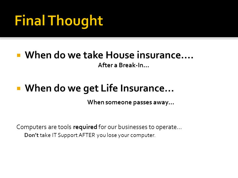  When do we take House insurance.... After a Break-In...  When do we get Life Insurance... When someone passes away... Computers are tools required