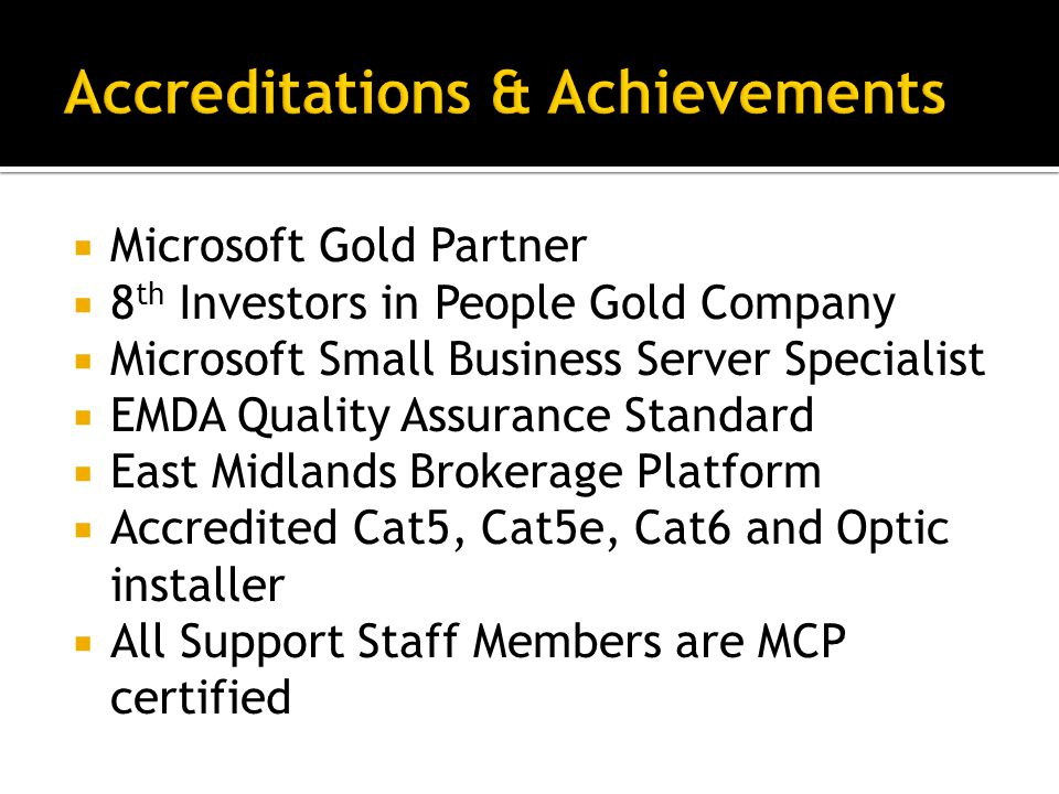  Microsoft Gold Partner  8 th Investors in People Gold Company  Microsoft Small Business Server Specialist  EMDA Quality Assurance Standard  East Midlands Brokerage Platform  Accredited Cat5, Cat5e, Cat6 and Optic installer  All Support Staff Members are MCP certified