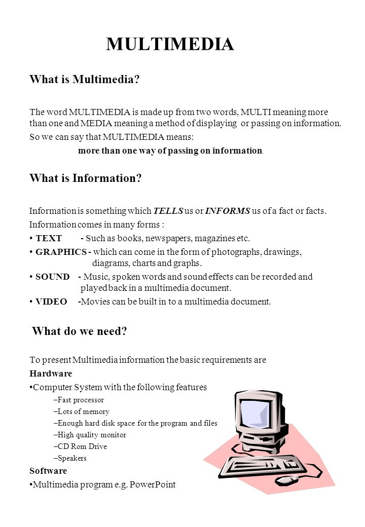 MULTIMEDIA What is Multimedia? The word MULTIMEDIA is made up from two words, MULTI meaning more than one and MEDIA meaning a method of displaying or