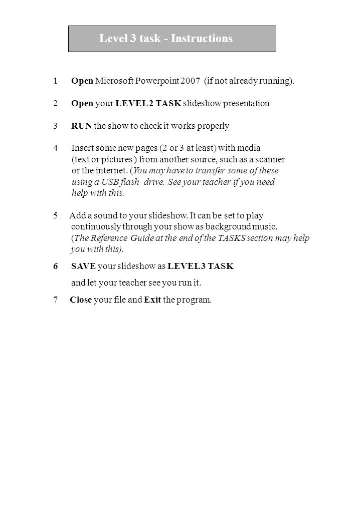 Level D task - Instructions 1Open Microsoft Powerpoint 2007 (if not already running). 2Open your LEVEL 2 TASK slideshow presentation 3RUN the show to
