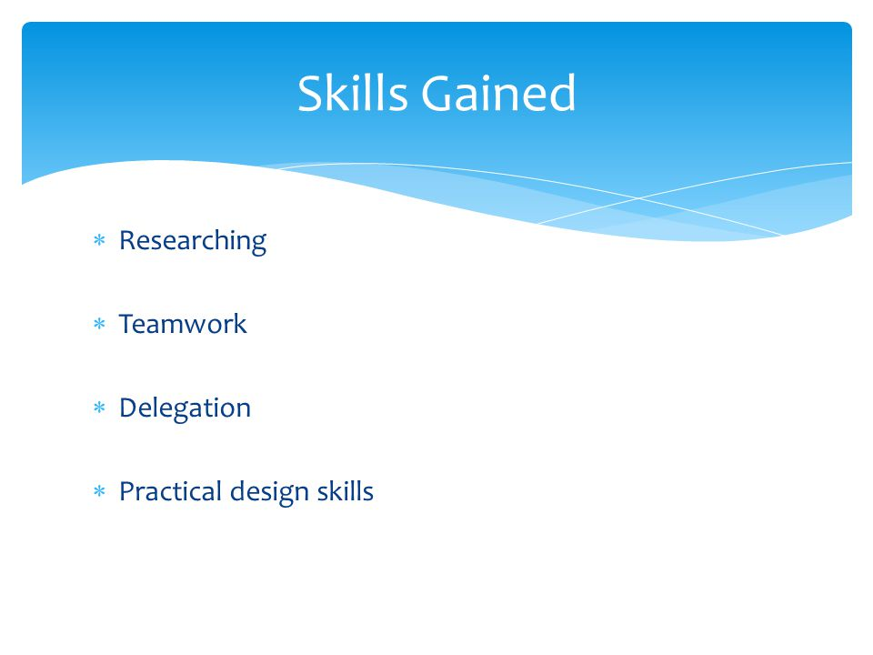  Researching  Teamwork  Delegation  Practical design skills Skills Gained