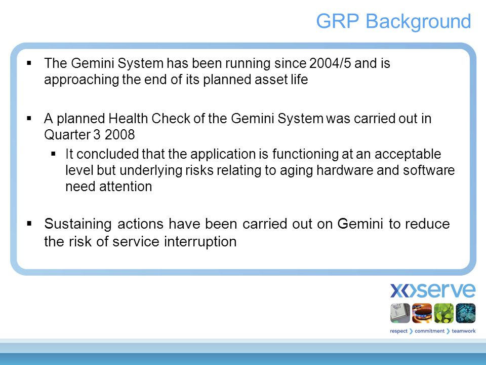GRP Background  The Gemini System has been running since 2004/5 and is approaching the end of its planned asset life  A planned Health Check of the Gemini System was carried out in Quarter 3 2008  It concluded that the application is functioning at an acceptable level but underlying risks relating to aging hardware and software need attention  Sustaining actions have been carried out on Gemini to reduce the risk of service interruption