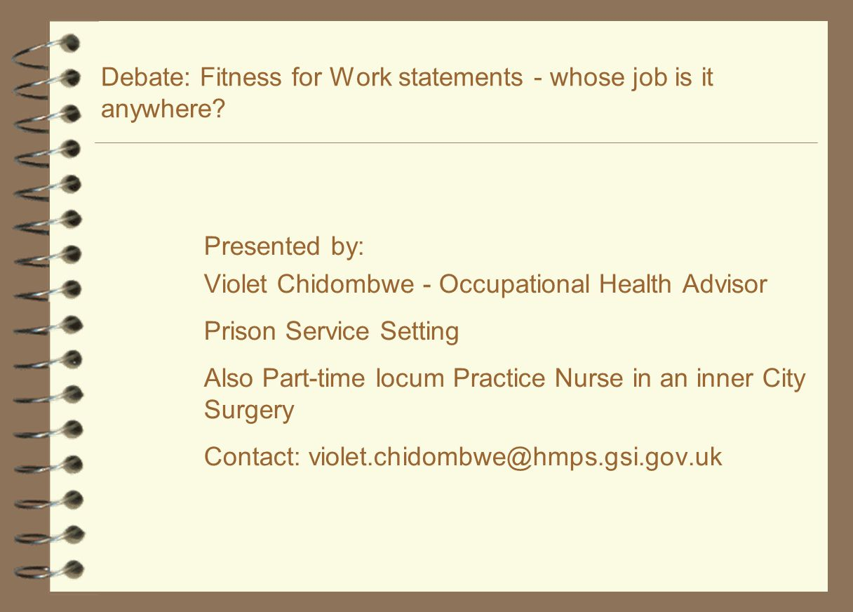 Debate: Fitness for Work statements - whose job is it anywhere? Presented by: Violet Chidombwe - Occupational Health Advisor Prison Service Setting Al