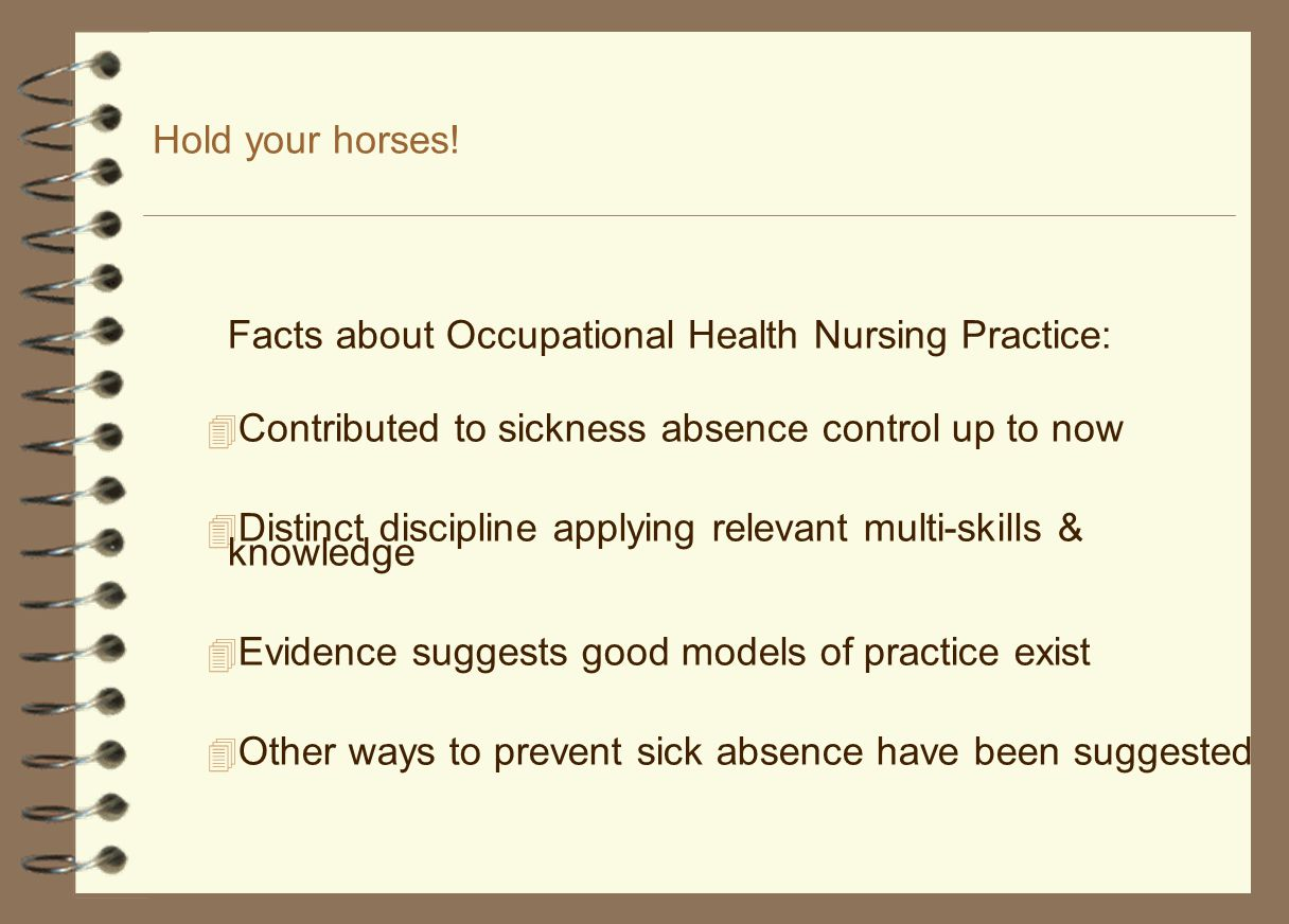 Hold your horses! Facts about Occupational Health Nursing Practice:  Contributed to sickness absence control up to now  Distinct discipline applying