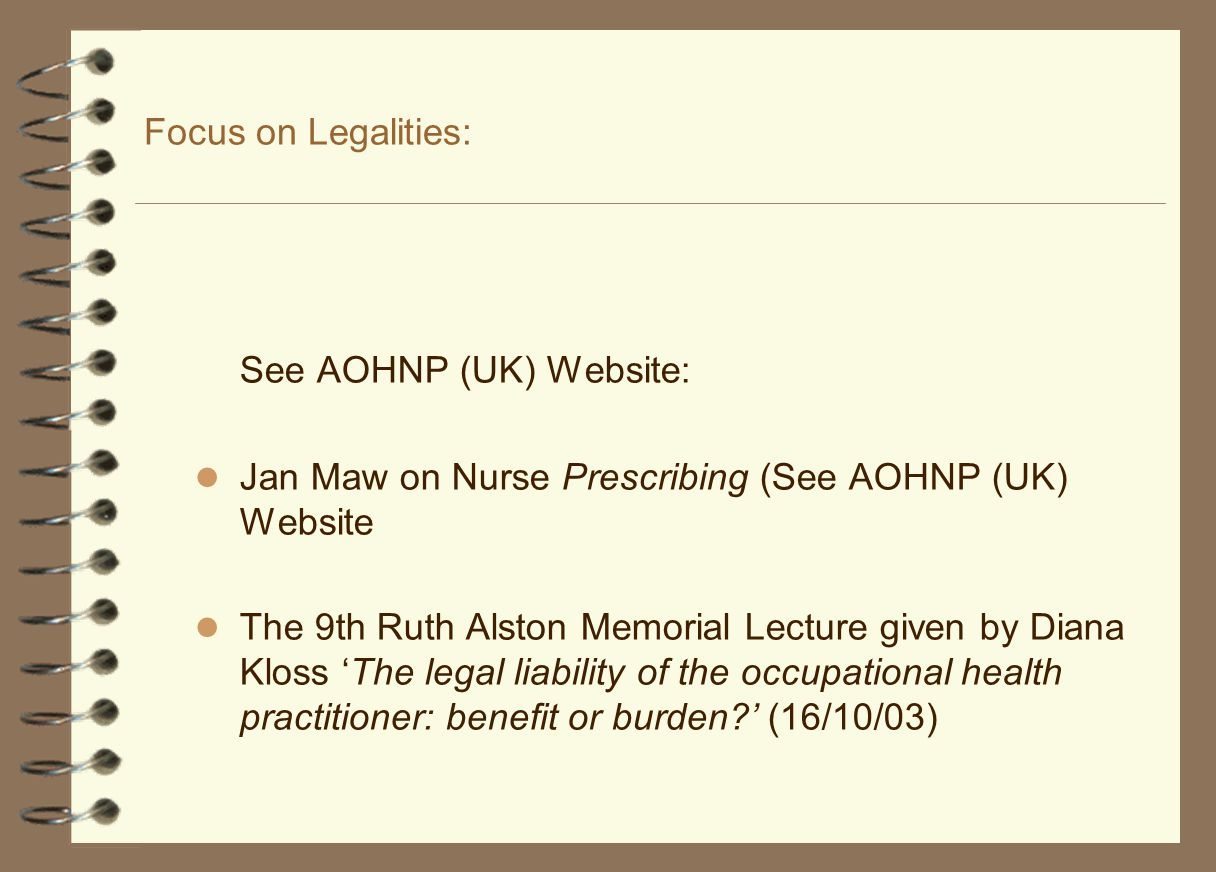 Focus on Legalities: See AOHNP (UK) Website: Jan Maw on Nurse Prescribing (See AOHNP (UK) Website The 9th Ruth Alston Memorial Lecture given by Diana Kloss 'The legal liability of the occupational health practitioner: benefit or burden ' (16/10/03)