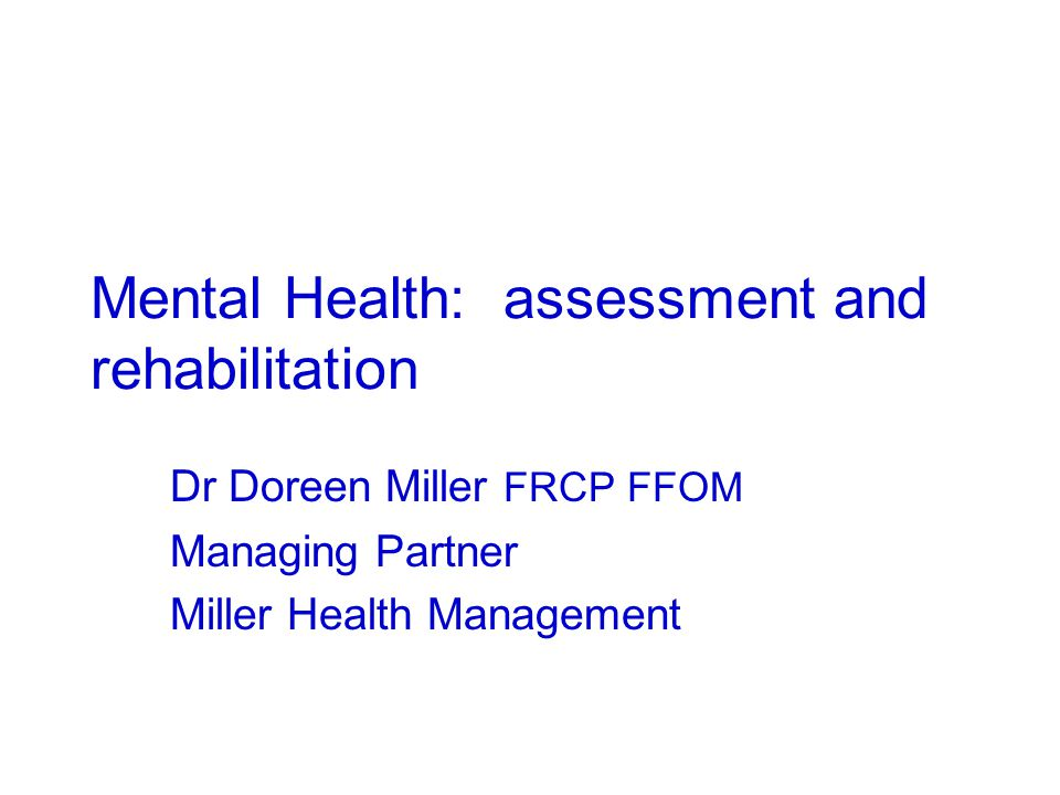 Mental Health: assessment and rehabilitation Dr Doreen Miller FRCP FFOM Managing Partner Miller Health Management