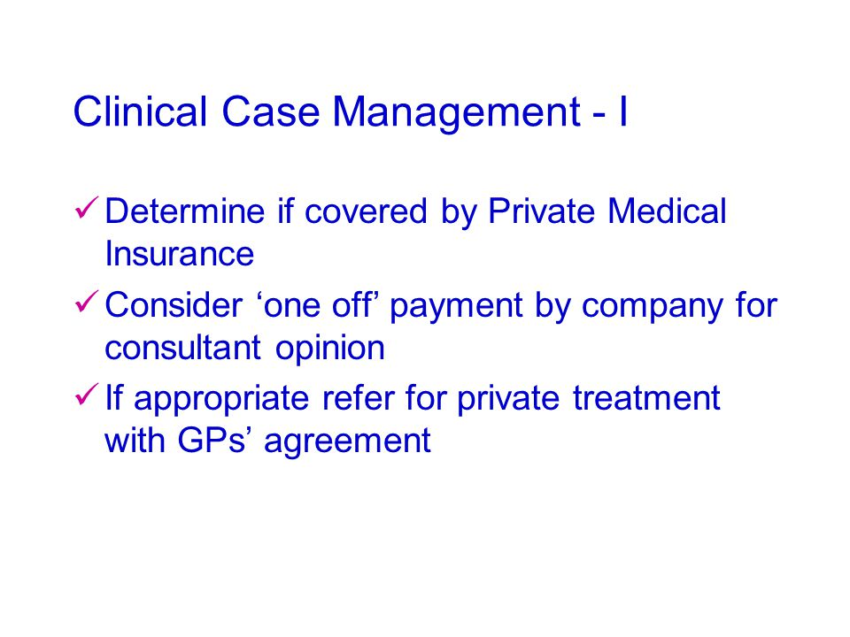 Clinical Case Management - I Determine if covered by Private Medical Insurance Consider 'one off' payment by company for consultant opinion If appropr