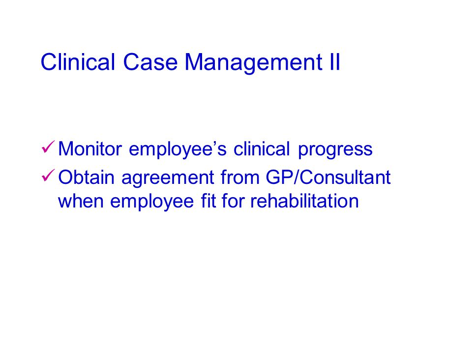 Clinical Case Management II Monitor employee's clinical progress Obtain agreement from GP/Consultant when employee fit for rehabilitation