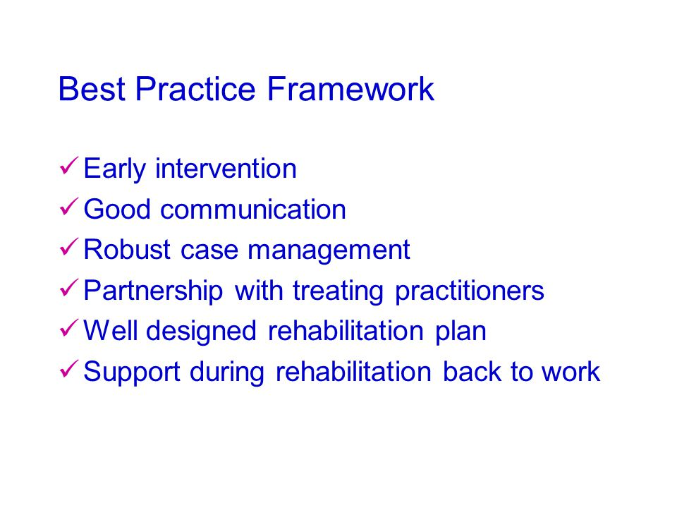 Best Practice Framework Early intervention Good communication Robust case management Partnership with treating practitioners Well designed rehabilitation plan Support during rehabilitation back to work