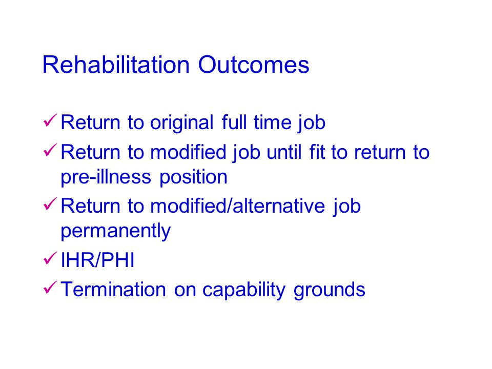Rehabilitation Outcomes Return to original full time job Return to modified job until fit to return to pre-illness position Return to modified/alternative job permanently IHR/PHI Termination on capability grounds