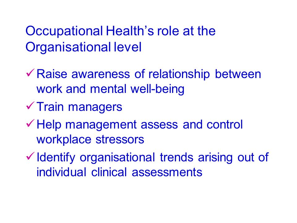 Occupational Health's role at the Organisational level Raise awareness of relationship between work and mental well-being Train managers Help manageme