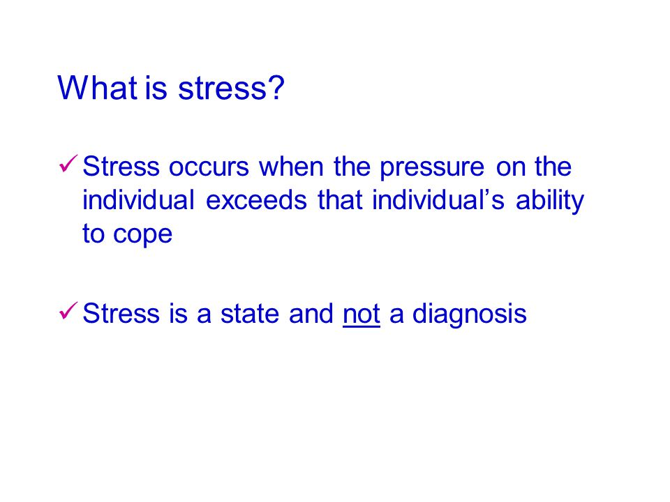 What is stress? Stress occurs when the pressure on the individual exceeds that individual's ability to cope Stress is a state and not a diagnosis