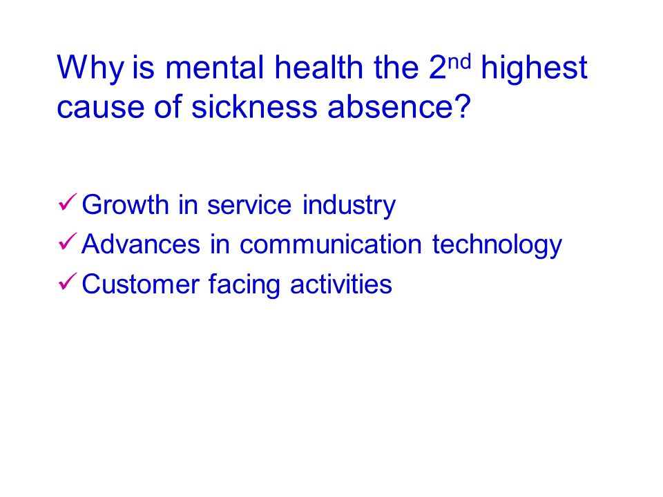 Why is mental health the 2 nd highest cause of sickness absence? Growth in service industry Advances in communication technology Customer facing activ