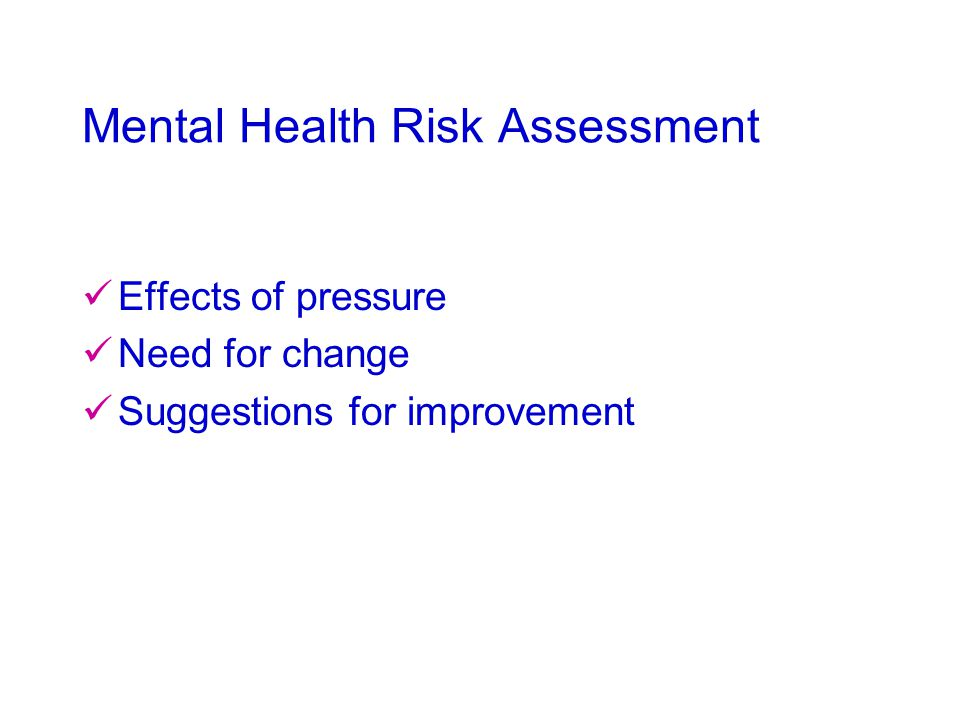 Mental Health Risk Assessment Effects of pressure Need for change Suggestions for improvement