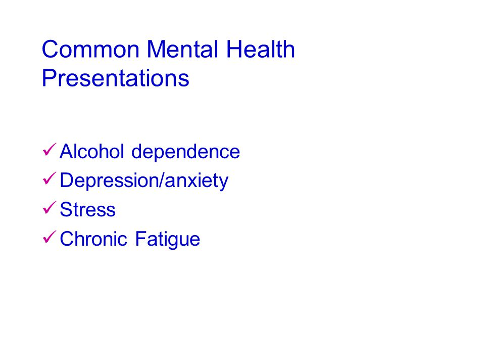 Common Mental Health Presentations Alcohol dependence Depression/anxiety Stress Chronic Fatigue