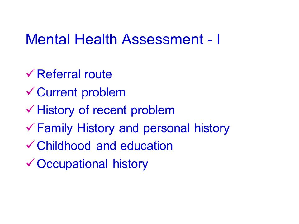 Mental Health Assessment - I Referral route Current problem History of recent problem Family History and personal history Childhood and education Occupational history