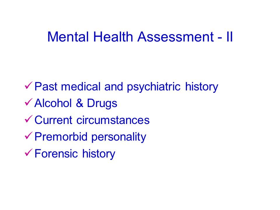 Mental Health Assessment - II Past medical and psychiatric history Alcohol & Drugs Current circumstances Premorbid personality Forensic history