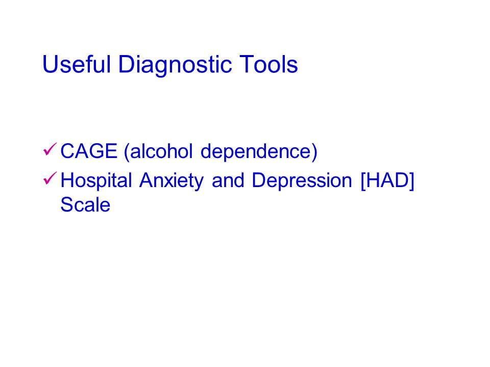 Useful Diagnostic Tools CAGE (alcohol dependence) Hospital Anxiety and Depression [HAD] Scale