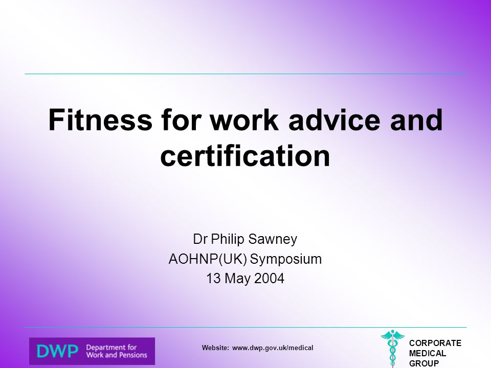 CORPORATE MEDICAL GROUP Website: www.dwp.gov.uk/medical Fitness for work advice and certification Dr Philip Sawney AOHNP(UK) Symposium 13 May 2004