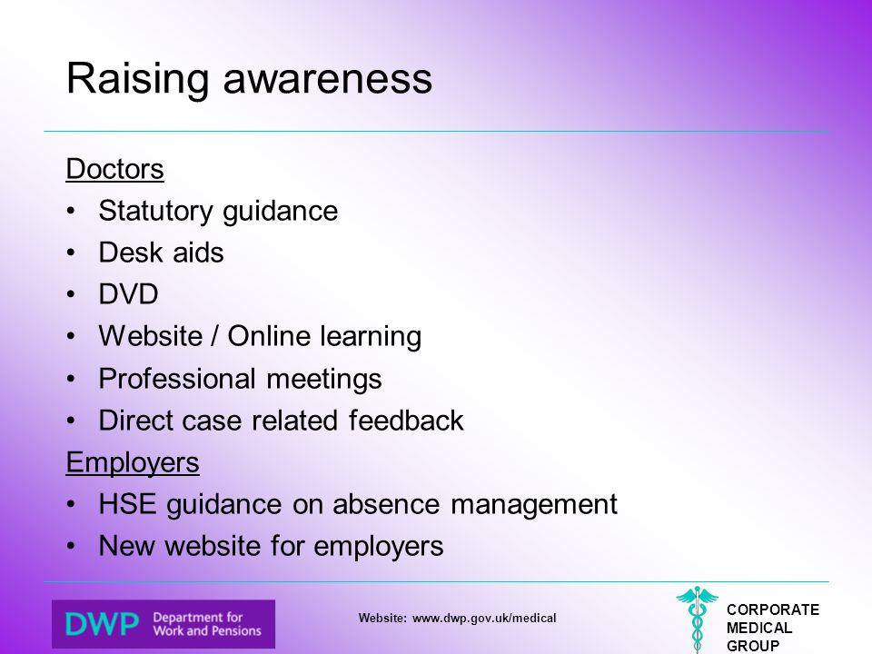 CORPORATE MEDICAL GROUP Website: www.dwp.gov.uk/medical Raising awareness Doctors Statutory guidance Desk aids DVD Website / Online learning Professio