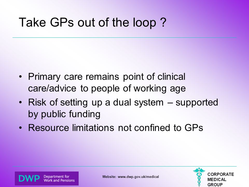 CORPORATE MEDICAL GROUP Website: www.dwp.gov.uk/medical Take GPs out of the loop ? Primary care remains point of clinical care/advice to people of wor