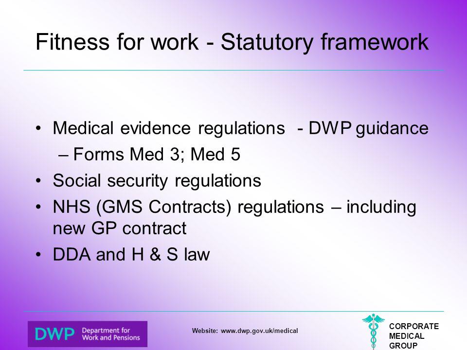 CORPORATE MEDICAL GROUP Website: www.dwp.gov.uk/medical Fitness for work - Statutory framework Medical evidence regulations - DWP guidance –Forms Med