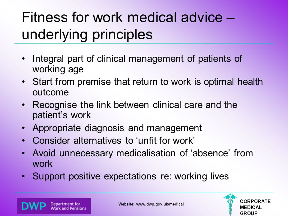 CORPORATE MEDICAL GROUP Website: www.dwp.gov.uk/medical Fitness for work medical advice – underlying principles Integral part of clinical management o