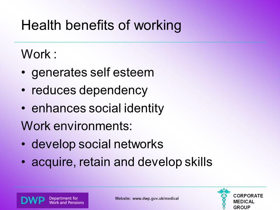 CORPORATE MEDICAL GROUP Website: www.dwp.gov.uk/medical Health benefits of working Work : generates self esteem reduces dependency enhances social ide