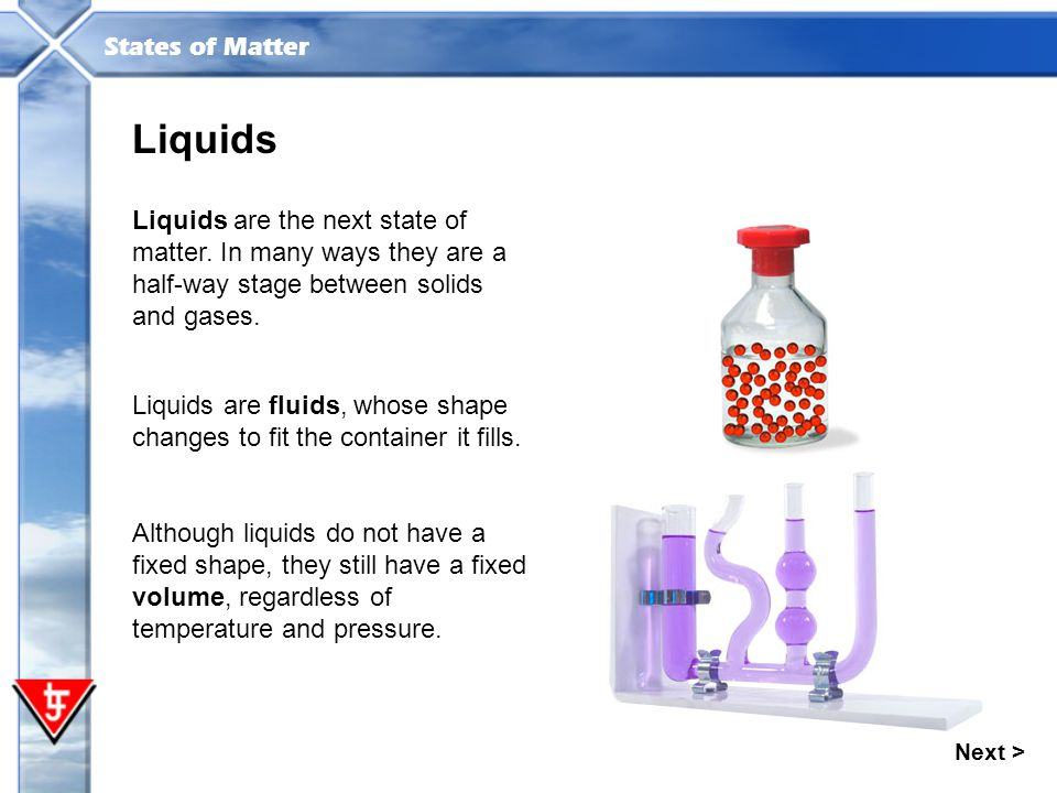 States of Matter Liquids Liquids are the next state of matter. In many ways they are a half-way stage between solids and gases. Liquids are fluids, wh