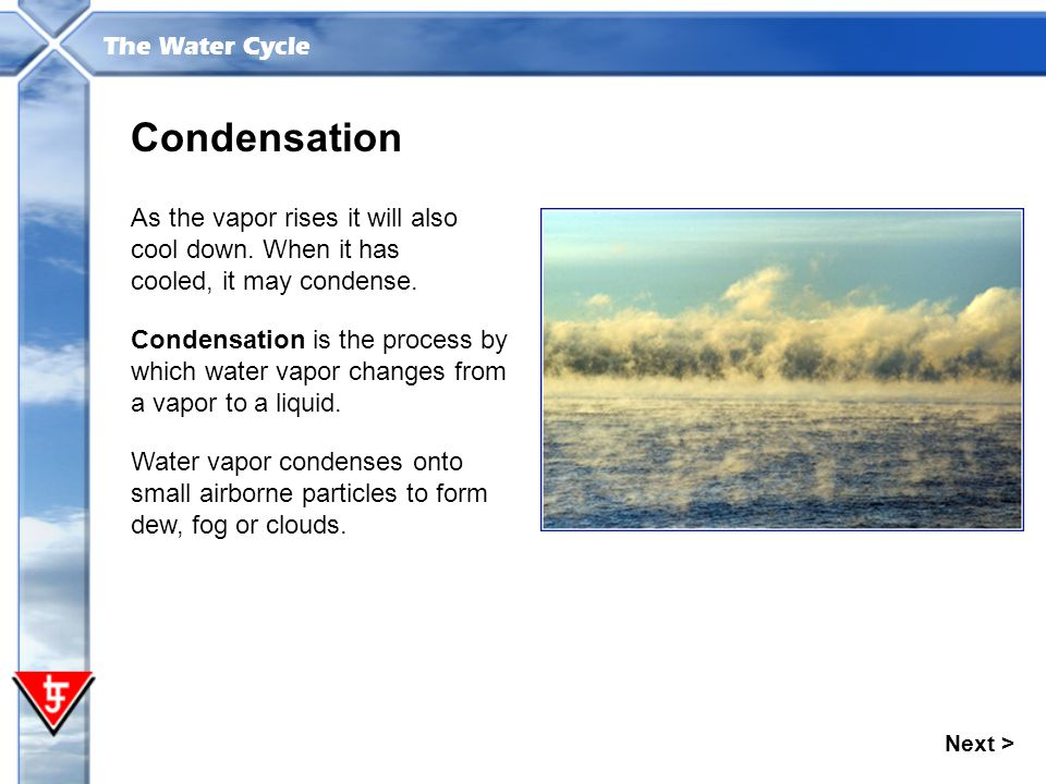 The Water Cycle Condensation Condensation is the process by which water vapor changes from a vapor to a liquid. As the vapor rises it will also cool d