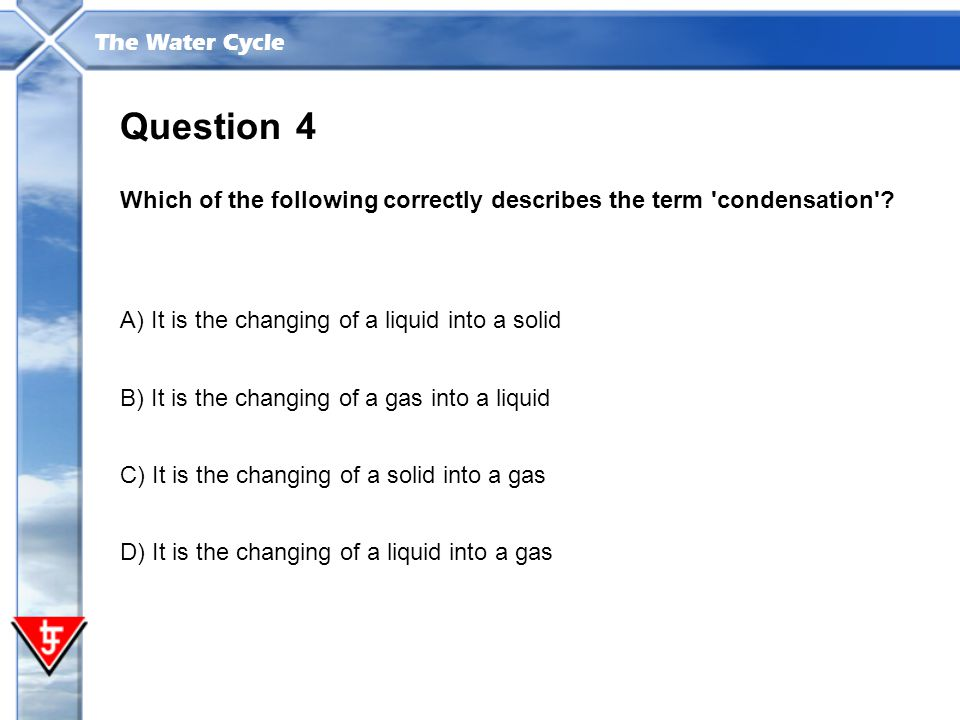 The Water Cycle 4 Which of the following correctly describes the term 'condensation'? Question A) It is the changing of a liquid into a solid B) It is