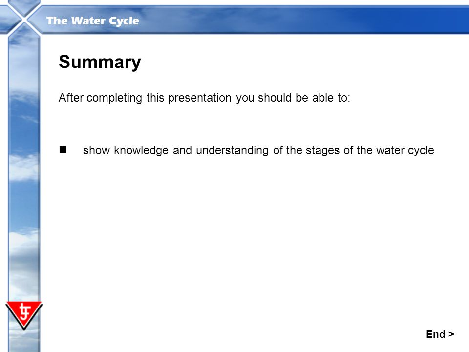 The Water Cycle Summary After completing this presentation you should be able to: End > show knowledge and understanding of the stages of the water cy