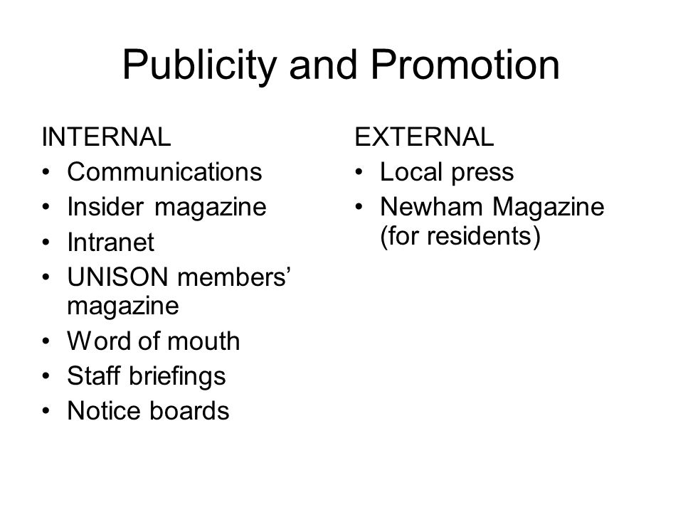 Publicity and Promotion INTERNAL Communications Insider magazine Intranet UNISON members' magazine Word of mouth Staff briefings Notice boards EXTERNAL Local press Newham Magazine (for residents)