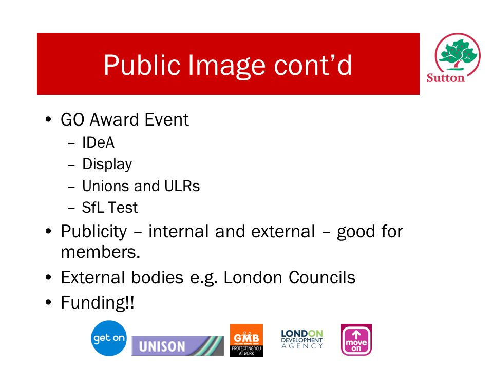 Public Image cont'd GO Award Event –IDeA –Display –Unions and ULRs –SfL Test Publicity – internal and external – good for members.